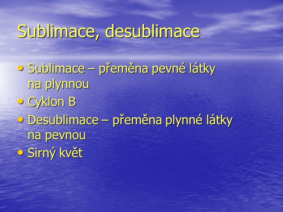 Sublimace, desublimace Sublimace – přeměna pevné látky na plynnou Sublimace – přeměna pevné látky na plynnou Cyklon B Cyklon B Desublimace – přeměna p