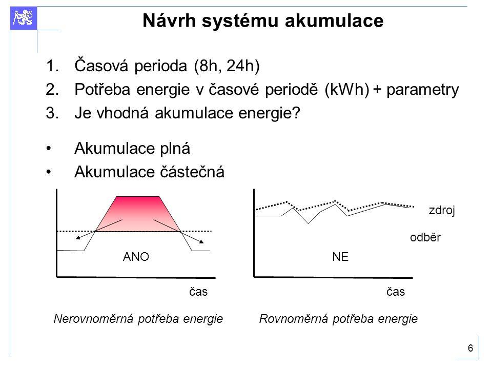 6 Návrh systému akumulace 1.Časová perioda (8h, 24h) 2.Potřeba energie v časové periodě (kWh) + parametry 3.Je vhodná akumulace energie.