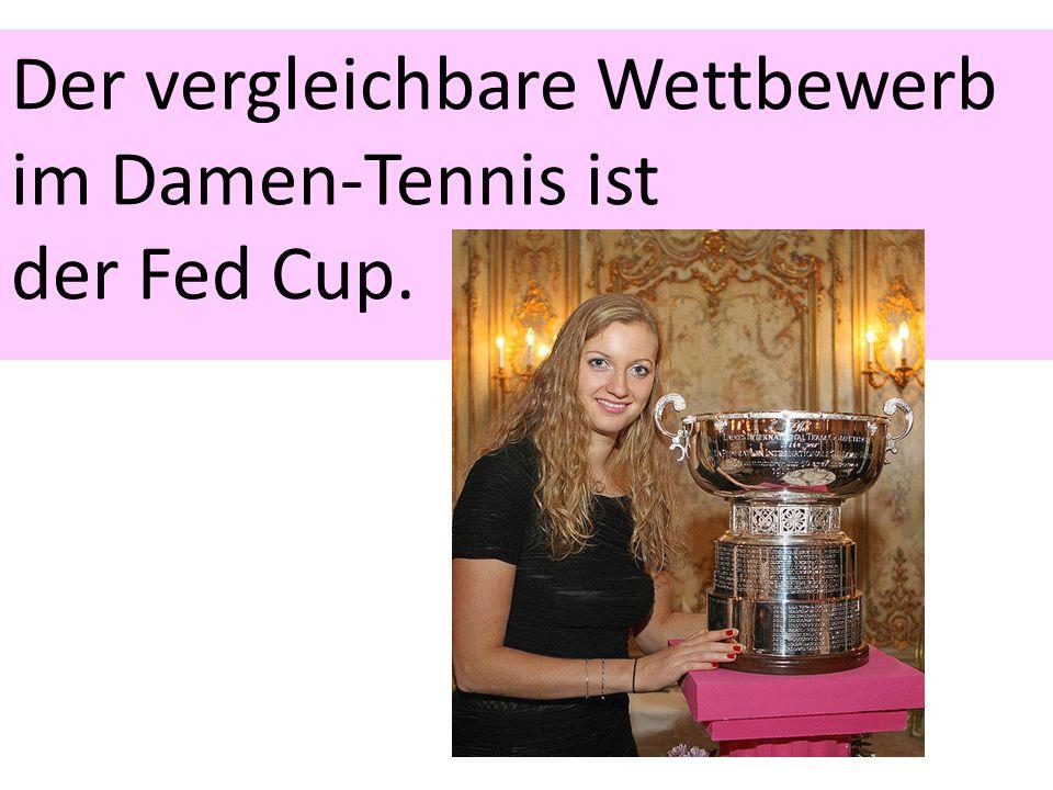 Der vergleichbare Wettbewerb im Damen-Tennis ist der Fed Cup.