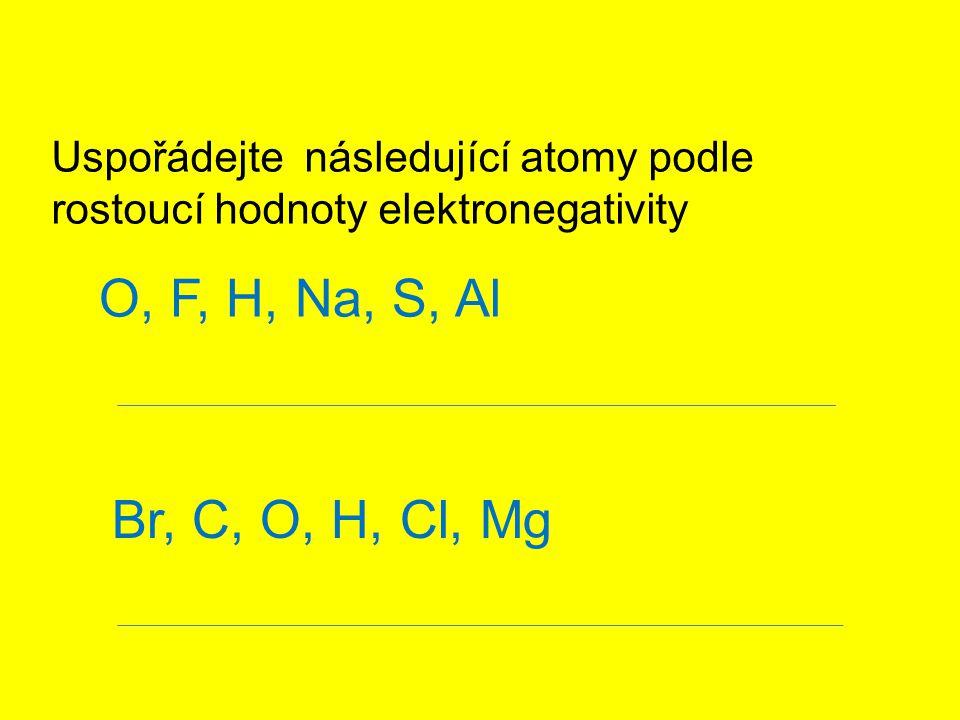 Uspořádejte následující atomy podle rostoucí hodnoty elektronegativity O, F, H, Na, S, Al Br, C, O, H, Cl, Mg