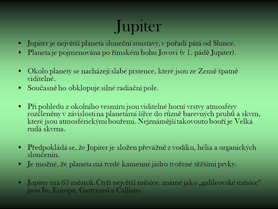 Jupiter Jupiter je nejv ě tší planeta slune č ní soustavy, v po ř adí pátá od Slunce. Planeta je pojmenována po ř ímském bohu Jovovi (v 1. pád ě Jupit