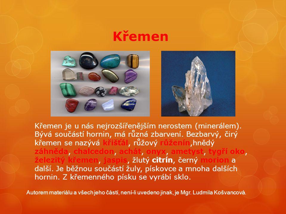 Křemen Křemen je u nás nejrozšířenějším nerostem (minerálem). Bývá součástí hornin, má různá zbarvení. Bezbarvý, čirý křemen se nazývá křišťál, růžový