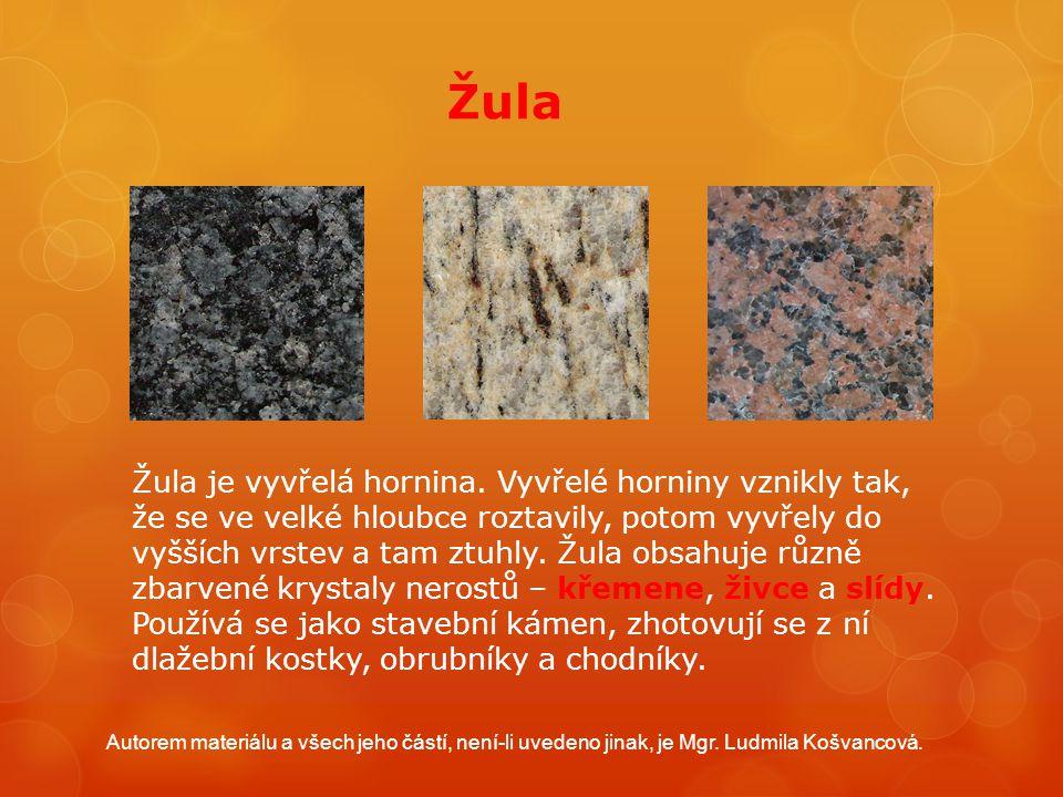 Žula Žula je vyvřelá hornina. Vyvřelé horniny vznikly tak, že se ve velké hloubce roztavily, potom vyvřely do vyšších vrstev a tam ztuhly. Žula obsahu