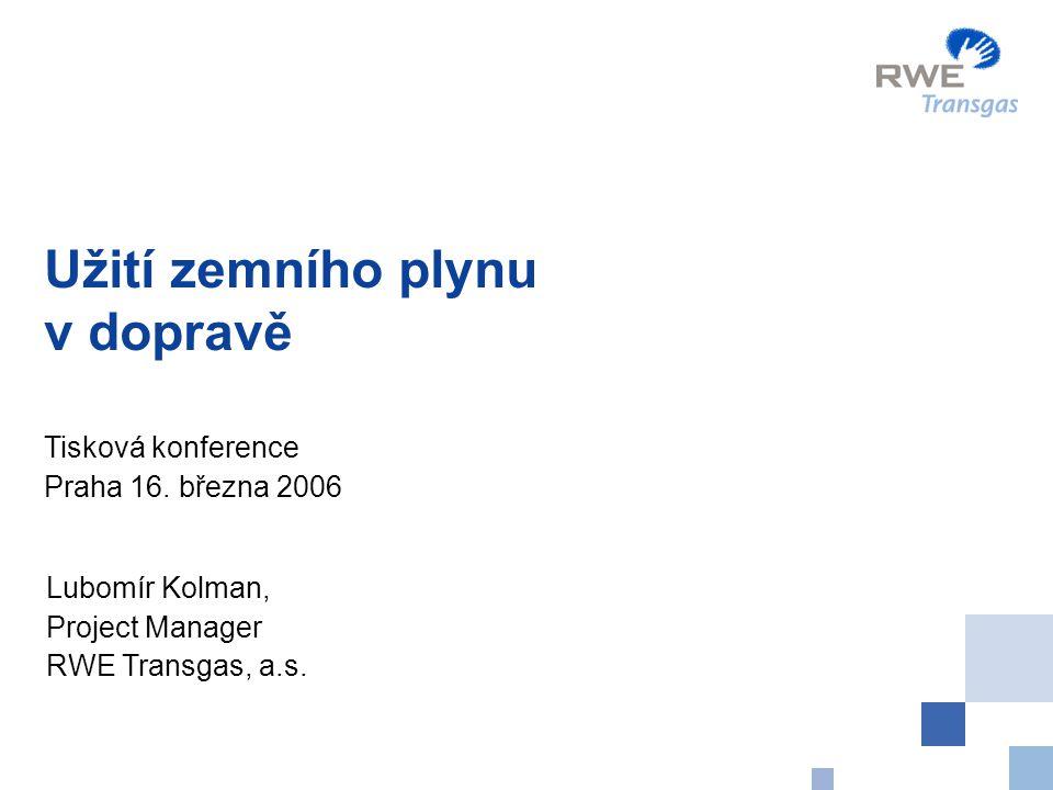 Užití zemního plynu v dopravě Tisková konference Praha 16. března 2006 Lubomír Kolman, Project Manager RWE Transgas, a.s.