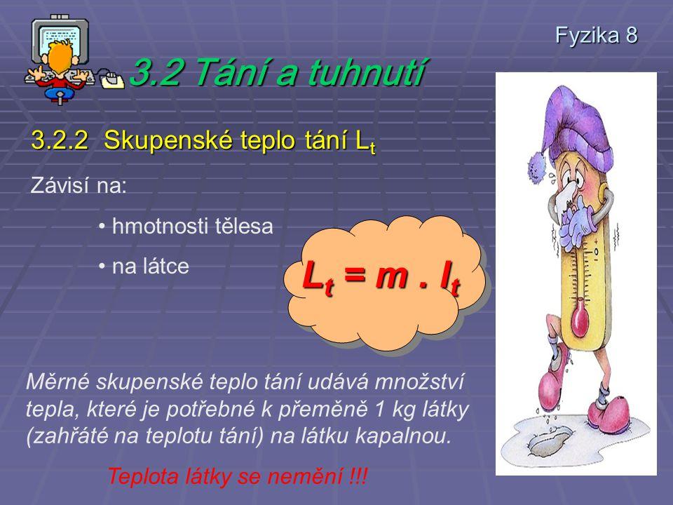 Fyzika 8 3.2 Tání a tuhnutí 3.2.2 Skupenské teplo tání L t Závisí na: hmotnosti tělesa na látce Lt = m.