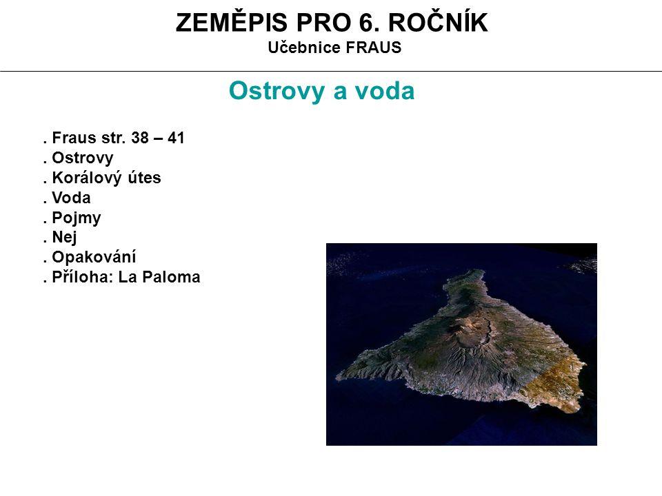 ZEMĚPIS PRO 6. ROČNÍK Učebnice FRAUS. Fraus str. 38 – 41. Ostrovy. Korálový útes. Voda. Pojmy. Nej. Opakování. Příloha: La Paloma Ostrovy a voda