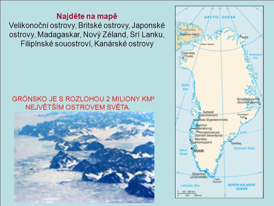 GRÓNSKO JE S ROZLOHOU 2 MILIONY KM² NEJVĚTŠÍM OSTROVEM SVĚTA. Najděte na mapě Velikonoční ostrovy, Britské ostrovy, Japonské ostrovy, Madagaskar, Nový