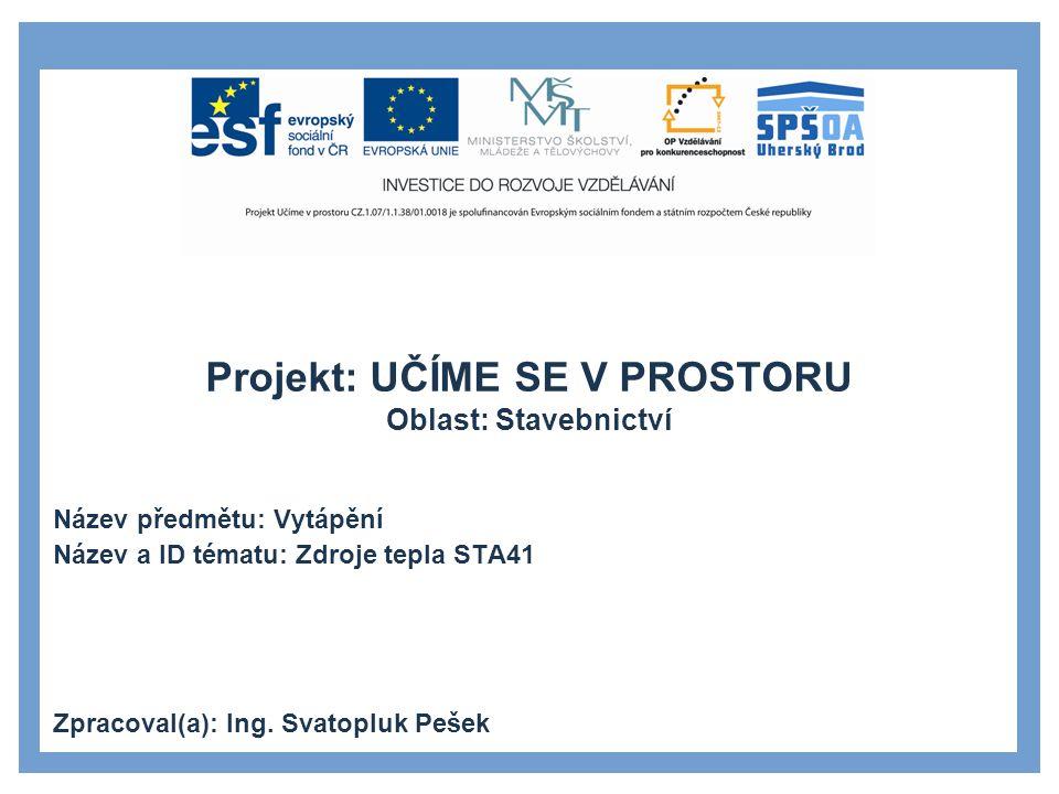 Projekt: UČÍME SE V PROSTORU Oblast: Stavebnictví Název předmětu: Vytápění Název a ID tématu: Zdroje tepla STA41 Zpracoval(a): Ing. Svatopluk Pešek