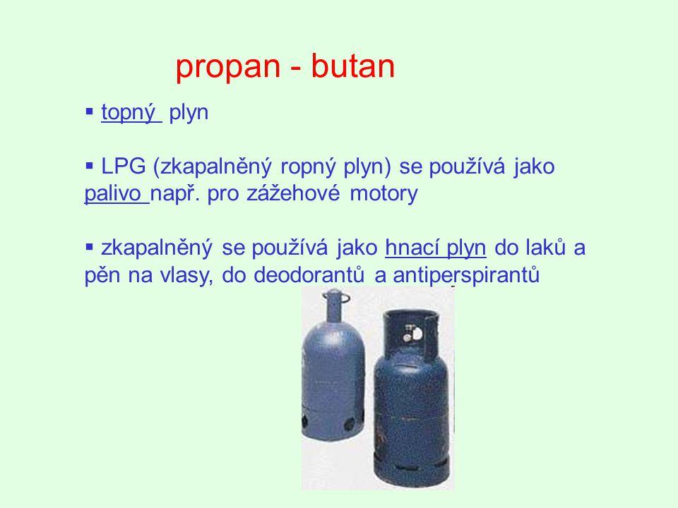propan - butan  topný plyn  LPG (zkapalněný ropný plyn) se používá jako palivo např. pro zážehové motory  zkapalněný se používá jako hnací plyn do