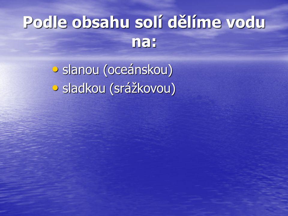 Podle obsahu solí dělíme vodu na: slanou (oceánskou) slanou (oceánskou) sladkou (srážkovou) sladkou (srážkovou)