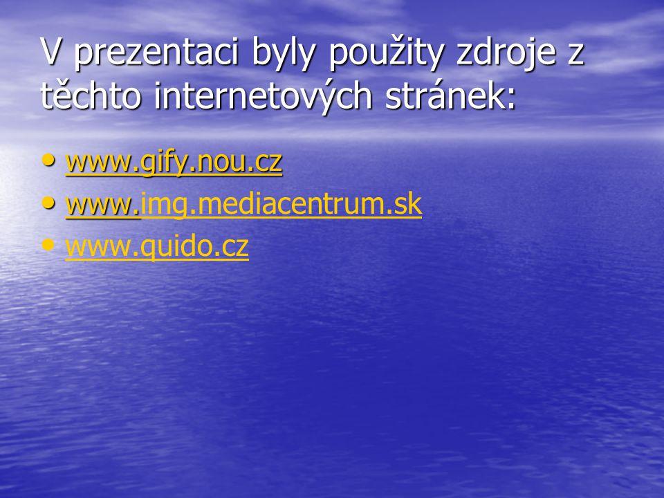V prezentaci byly použity zdroje z těchto internetových stránek: www.gify.nou.cz www.gify.nou.cz www.gify.nou.cz www. www.img.mediacentrum.sk www. img