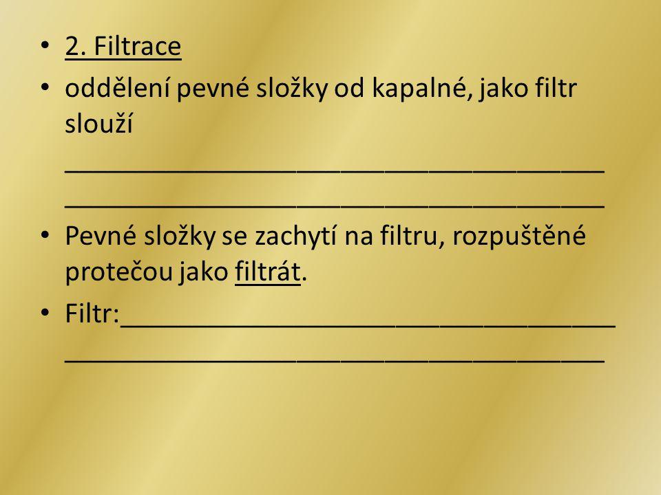 2. Filtrace oddělení pevné složky od kapalné, jako filtr slouží _____________________________________ _____________________________________ Pevné slož
