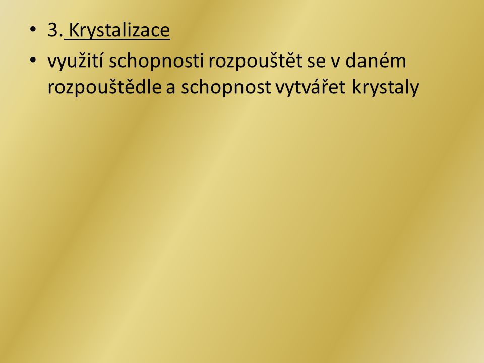 3. Krystalizace využití schopnosti rozpouštět se v daném rozpouštědle a schopnost vytvářet krystaly