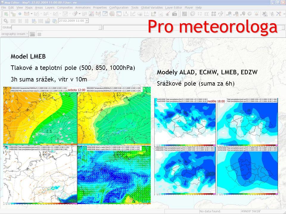 Pro meteorologa Model LMEB Tlakové a teplotní pole (500, 850, 1000hPa) 3h suma srážek, vítr v 10m Modely ALAD, ECMW, LMEB, EDZW Srážkové pole (suma za