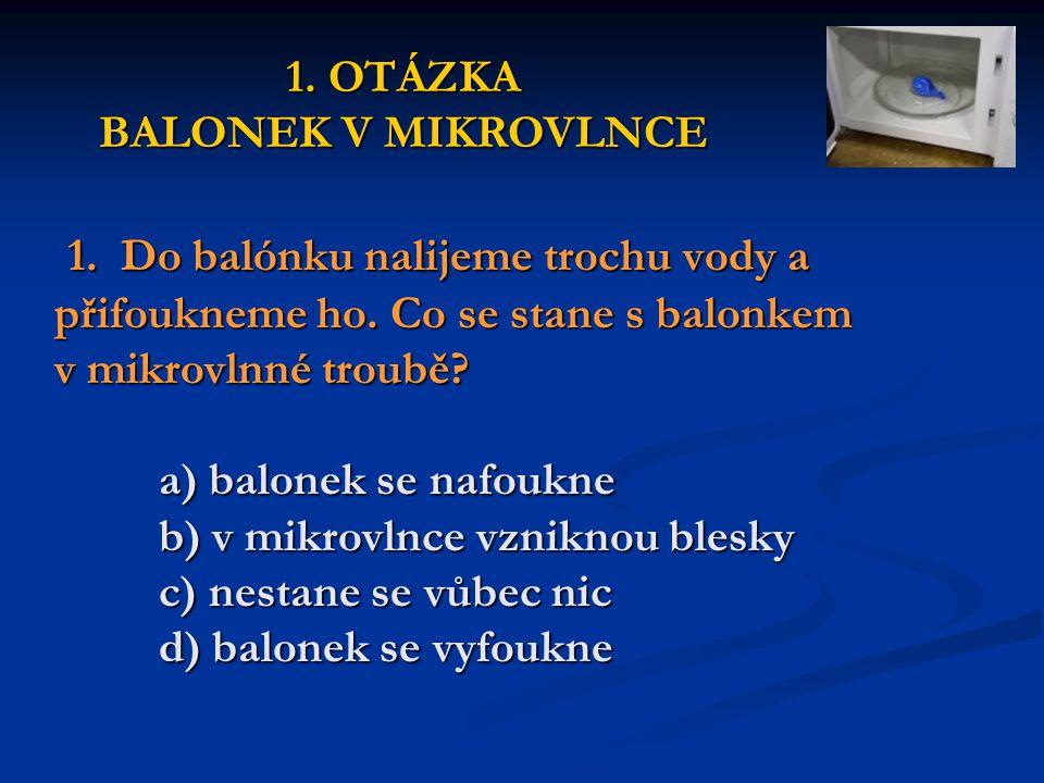 1. Do balónku nalijeme trochu vody a přifoukneme ho. Co se stane s balonkem v mikrovlnné troubě? a) balonek se nafoukne b) v mikrovlnce vzniknou blesk