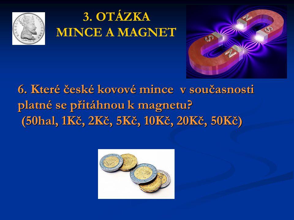 6. Které české kovové mince v současnosti platné se přitáhnou k magnetu? (50hal, 1Kč, 2Kč, 5Kč, 10Kč, 20Kč, 50Kč) 3. OTÁZKA MINCE A MAGNET