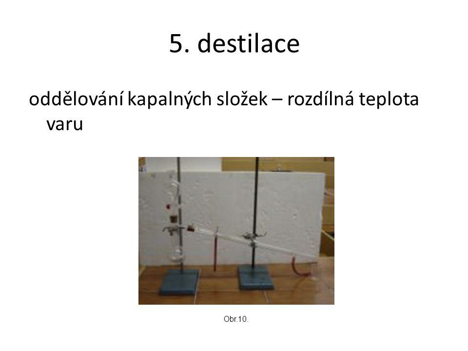 5. destilace oddělování kapalných složek – rozdílná teplota varu Obr.10.