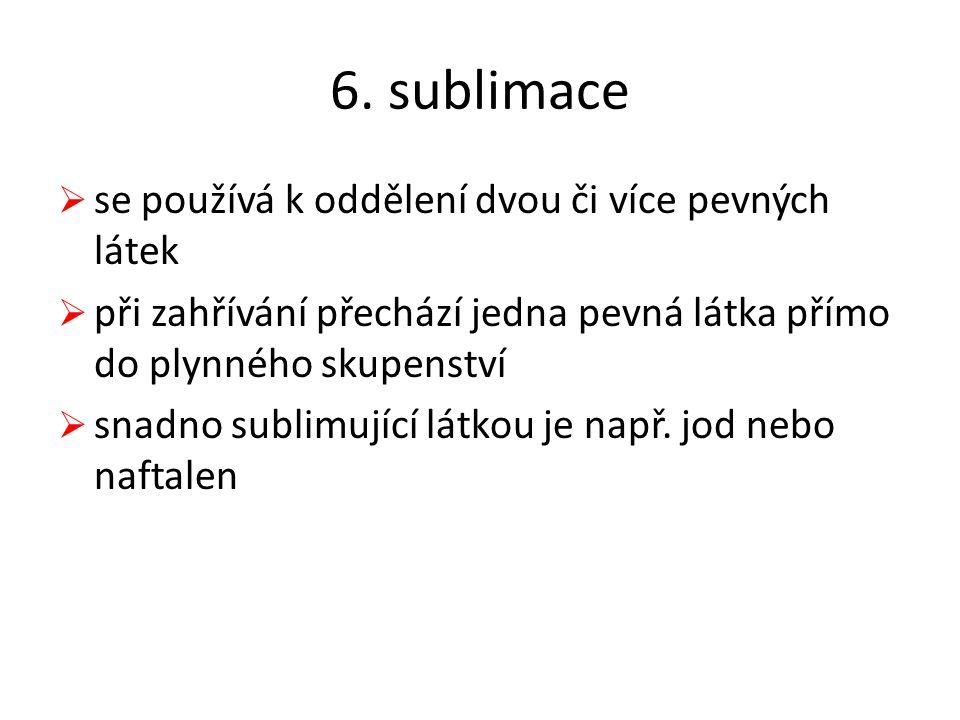 6. sublimace  se používá k oddělení dvou či více pevných látek  při zahřívání přechází jedna pevná látka přímo do plynného skupenství  snadno subli