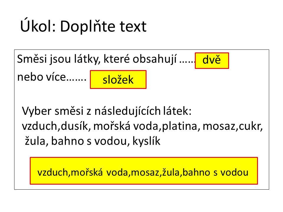 Úkol: Doplňte text Směsi jsou látky, které obsahují …… nebo více……. složek dvě Vyber směsi z následujících látek: vzduch,dusík, mořská voda,platina, m
