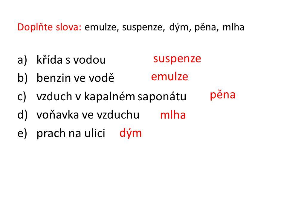 Doplňte slova: emulze, suspenze, dým, pěna, mlha a)křída s vodou b)benzin ve vodě c)vzduch v kapalném saponátu d)voňavka ve vzduchu e)prach na ulici e