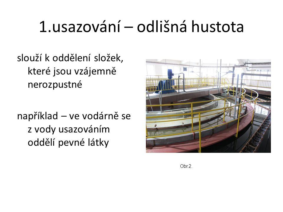 1.usazování – odlišná hustota slouží k oddělení složek, které jsou vzájemně nerozpustné například – ve vodárně se z vody usazováním oddělí pevné látky