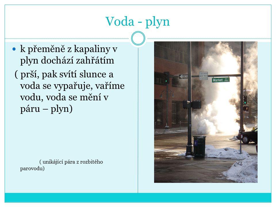 Voda - plyn k přeměně z kapaliny v plyn dochází zahřátím ( prší, pak svítí slunce a voda se vypařuje, vaříme vodu, voda se mění v páru – plyn) ( unikájící pára z rozbitého parovodu)