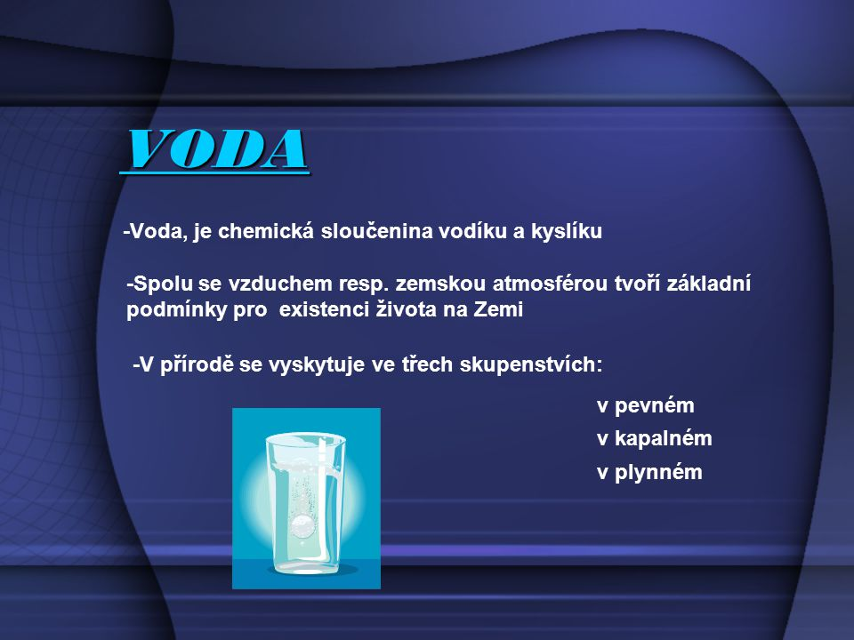 VODA -Voda, je chemická sloučenina vodíku a kyslíku -Spolu se vzduchem resp.