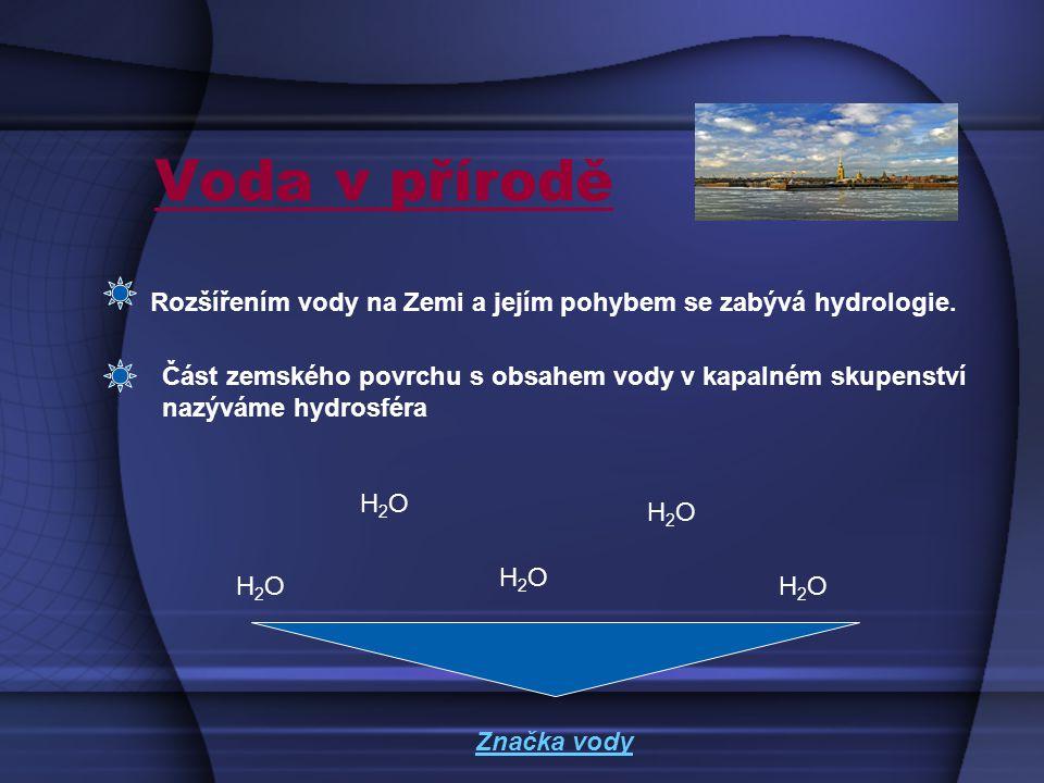 Voda v přírodě Rozšířením vody na Zemi a jejím pohybem se zabývá hydrologie.