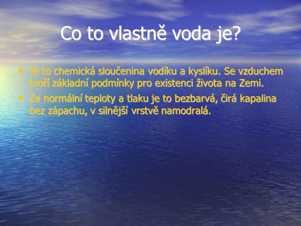 Co to vlastně voda je? Je to chemická sloučenina vodíku a kyslíku. Se vzduchem tvoří základní podmínky pro existenci života na Zemi. Je to chemická sl