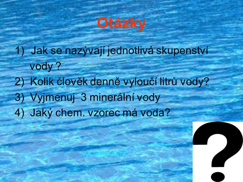 Otázky 1)Jak se nazývají jednotlivá skupenství vody ? 2) Kolik člověk denně vyloučí litrů vody? 3) Vyjmenuj 3 minerální vody 4) Jaký chem. vzorec má v