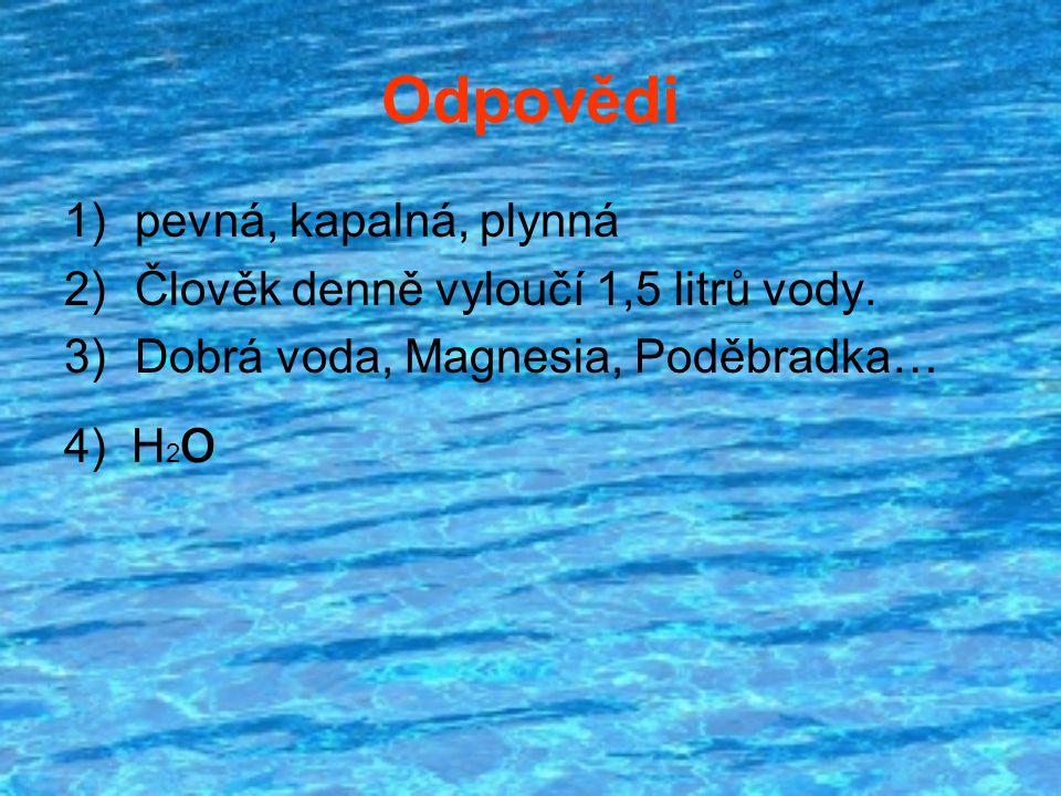 Odpovědi 1)pevná, kapalná, plynná 2)Člověk denně vyloučí 1,5 litrů vody. 3)Dobrá voda, Magnesia, Poděbradka… 4) H 2 o