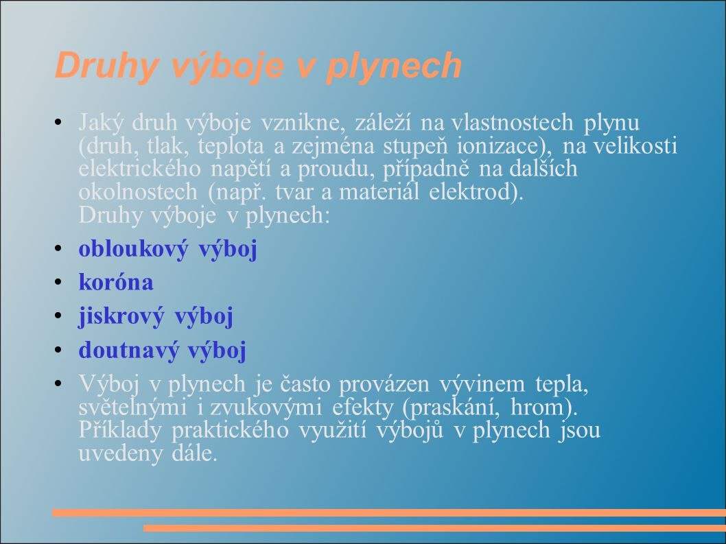 Druhy výboje v plynech Jaký druh výboje vznikne, záleží na vlastnostech plynu (druh, tlak, teplota a zejména stupeň ionizace), na velikosti elektrického napětí a proudu, případně na dalších okolnostech (např.