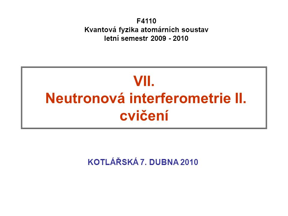 VII. Neutronová interferometrie II. cvičení KOTLÁŘSKÁ 7. DUBNA 2010 F4110 Kvantová fyzika atomárních soustav letní semestr 2009 - 2010