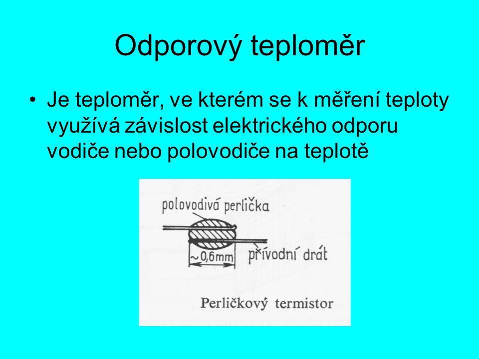 Odporový teploměr Je teploměr, ve kterém se k měření teploty využívá závislost elektrického odporu vodiče nebo polovodiče na teplotě