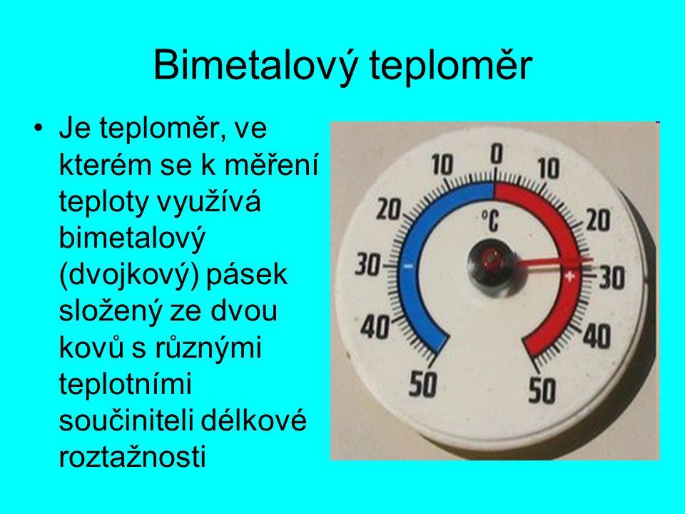 Bimetalový teploměr Je teploměr, ve kterém se k měření teploty využívá bimetalový (dvojkový) pásek složený ze dvou kovů s různými teplotními součinite
