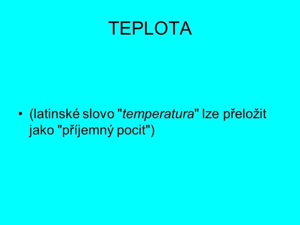 TEPLOTA Teplota látky je z hlediska kinetické teorie mírou velikosti kinetické energie kmitajících molekul nebo atomů Teplota je charakteristika tepelného stavu hmoty V obecném významu je to vlastnost předmětů a okolí, kterou je člověk schopen vnímat a přiřadit jí pocity studeného, teplého či horkého