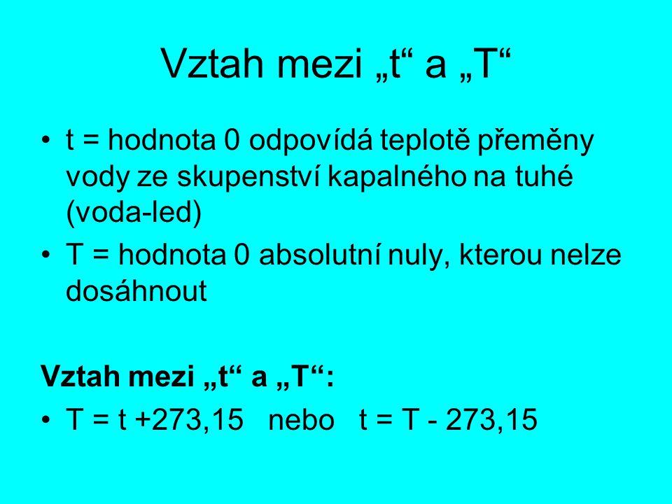 """Vztah mezi """"t"""" a """"T"""" t = hodnota 0 odpovídá teplotě přeměny vody ze skupenství kapalného na tuhé (voda-led) T = hodnota 0 absolutní nuly, kterou nelze"""
