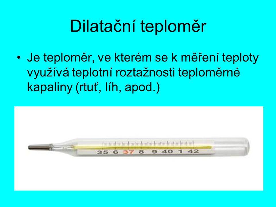 Dilatační teploměr Je teploměr, ve kterém se k měření teploty využívá teplotní roztažnosti teploměrné kapaliny (rtuť, líh, apod.)