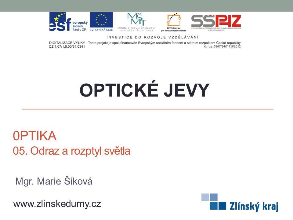 0PTIKA 05. Odraz a rozptyl světla OPTICKÉ JEVY www.zlinskedumy.cz Mgr. Marie Šiková