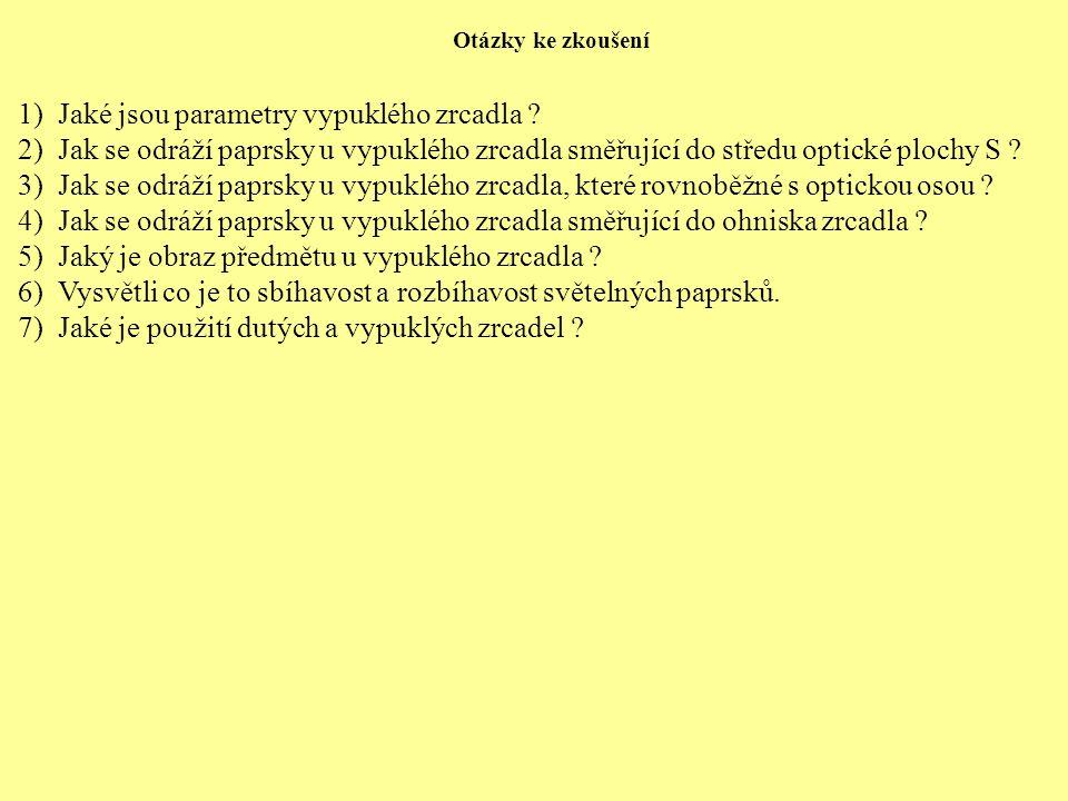 Otázky ke zkoušení 1)Jaké jsou parametry vypuklého zrcadla ? 2)Jak se odráží paprsky u vypuklého zrcadla směřující do středu optické plochy S ? 3)Jak