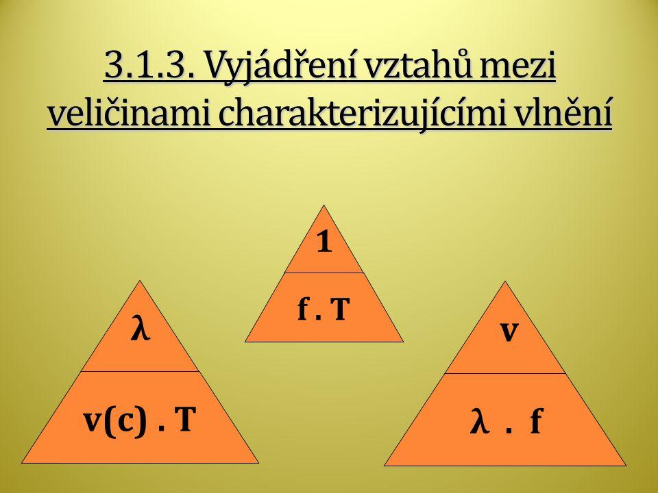 3.1.3. Vyjádření vztahů mezi veličinami charakterizujícími vlnění λ v(c). T 1 f. T v λ. f