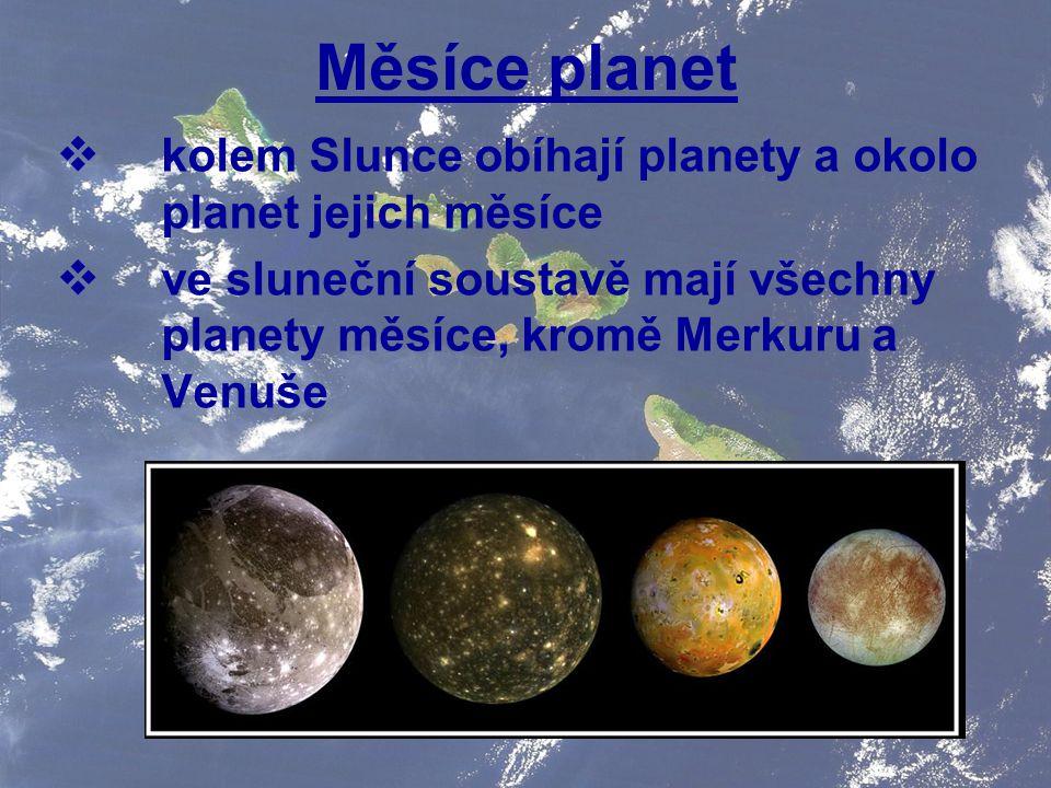 Měsíce planet  kolem Slunce obíhají planety a okolo planet jejich měsíce  ve sluneční soustavě mají všechny planety měsíce, kromě Merkuru a Venuše