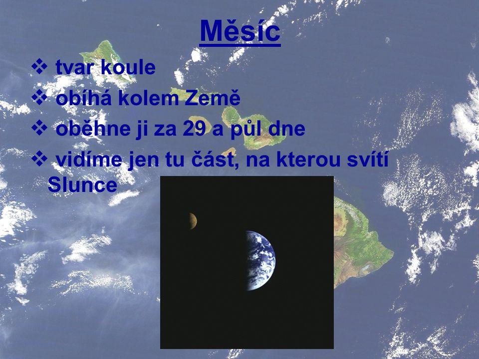  tvar koule  obíhá kolem Země  oběhne ji za 29 a půl dne  vidíme jen tu část, na kterou svítí Slunce