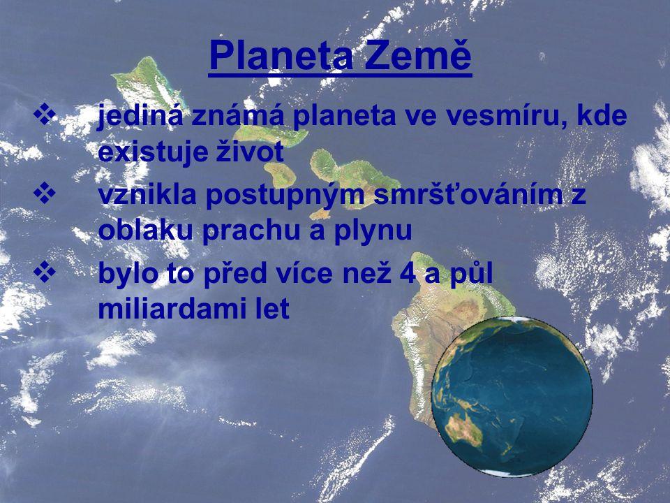 Planeta Země  jediná známá planeta ve vesmíru, kde existuje život  vznikla postupným smršťováním z oblaku prachu a plynu  bylo to před více než 4 a