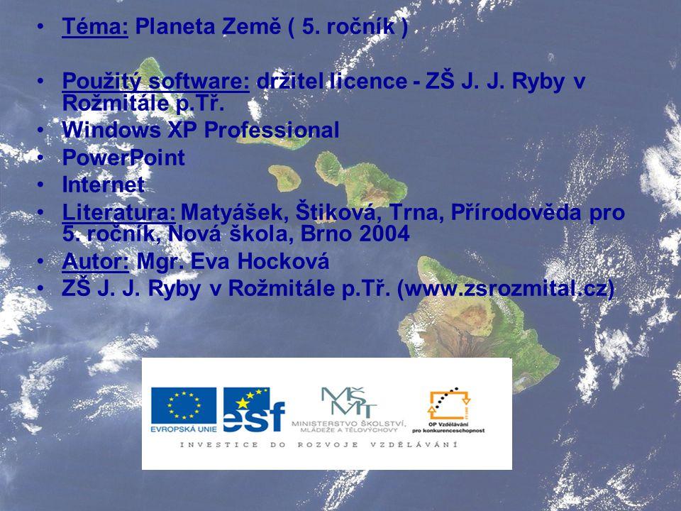 Téma: Planeta Země ( 5. ročník ) Použitý software: držitel licence - ZŠ J. J. Ryby v Rožmitále p.Tř. Windows XP Professional PowerPoint Internet Liter