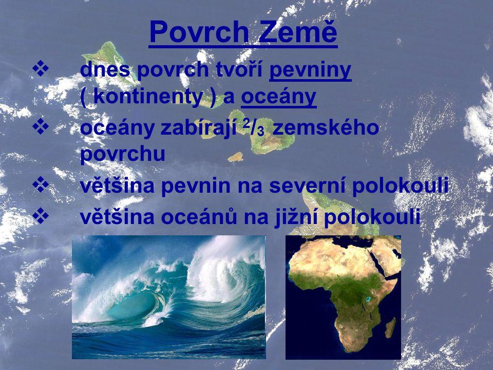 Povrch Země  dnes povrch tvoří pevniny ( kontinenty ) a oceány  oceány zabírají 2 / 3 zemského povrchu  většina pevnin na severní polokouli  větši