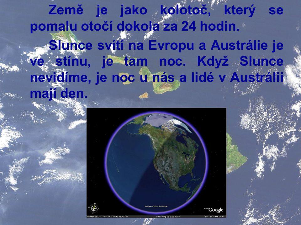 Země je jako kolotoč, který se pomalu otočí dokola za 24 hodin. Slunce svítí na Evropu a Austrálie je ve stínu, je tam noc. Když Slunce nevidíme, je n