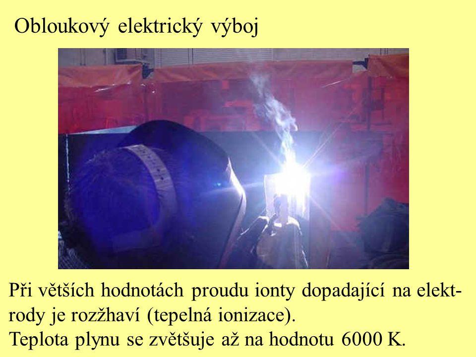 Obloukový elektrický výboj Při větších hodnotách proudu ionty dopadající na elekt- rody je rozžhaví (tepelná ionizace). Teplota plynu se zvětšuje až n
