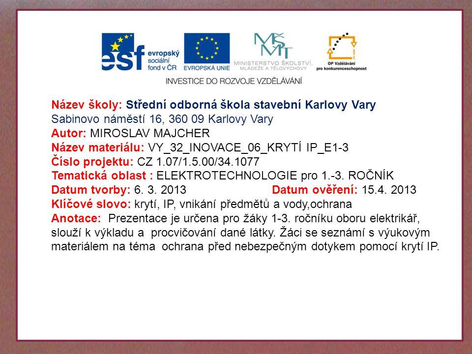 Název školy: Střední odborná škola stavební Karlovy Vary Sabinovo náměstí 16, 360 09 Karlovy Vary Autor: MIROSLAV MAJCHER Název materiálu: VY_32_INOVACE_06_KRYTÍ IP_E1-3 Číslo projektu: CZ 1.07/1.5.00/34.1077 Tematická oblast : ELEKTROTECHNOLOGIE pro 1.-3.