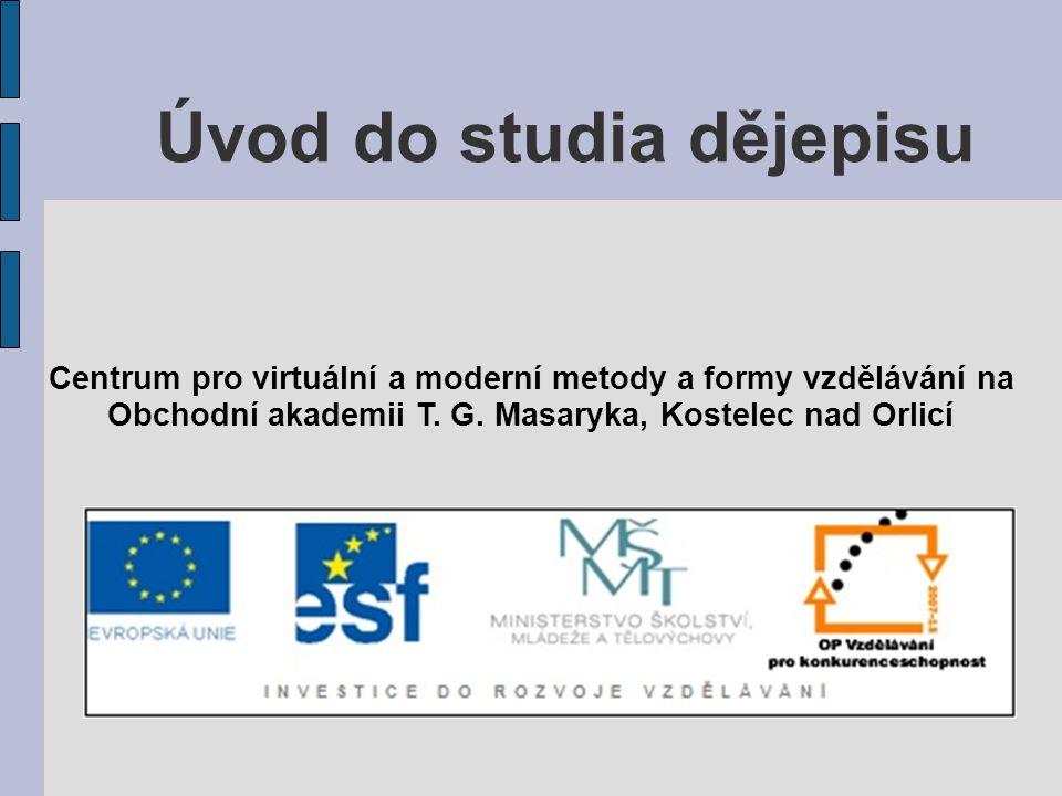 Úvod do studia dějepisu Centrum pro virtuální a moderní metody a formy vzdělávání na Obchodní akademii T. G. Masaryka, Kostelec nad Orlicí